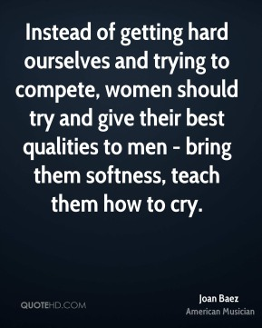 Instead of getting hard ourselves and trying to compete, women should try and give their best qualities to men - bring them softness, teach them how to cry.