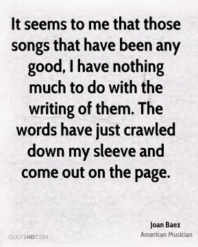It seems to me that those songs that have been any good, I have nothing much to do with the writing of them. The words have just crawled down my sleeve and come out on the page.