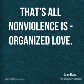 Joan Baez - That's all nonviolence is - organized love.