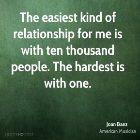 Joan Baez - The easiest kind of relationship for me is with ten thousand people. The hardest is with one.