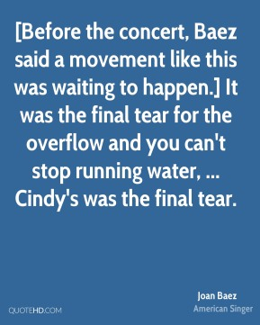 [Before the concert, Baez said a movement like this was waiting to happen.] It was the final tear for the overflow and you can't stop running water, ... Cindy's was the final tear.