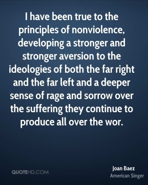 I have been true to the principles of nonviolence, developing a stronger and stronger aversion to the ideologies of both the far right and the far left and a deeper sense of rage and sorrow over the suffering they continue to produce all over the wor.