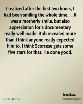I realized after the first two hours, I had been smiling the whole time, ... It was a motherly smile, but also appreciation for a documentary really well made. Bob revealed more than I think anyone really expected him to. I think Scorsese gets some five stars for that. He done good.