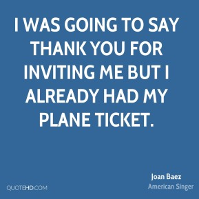 I was going to say thank you for inviting me but I already had my plane ticket.