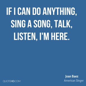If I can do anything, sing a song, talk, listen, I'm here.
