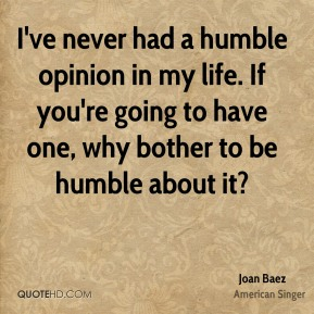I've never had a humble opinion in my life. If you're going to have one, why bother to be humble about it?