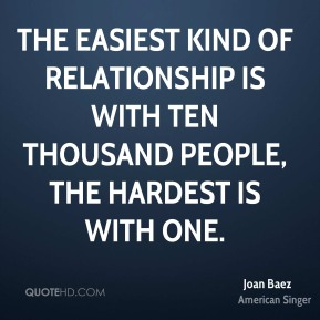 The easiest kind of relationship is with ten thousand people, the hardest is with one.
