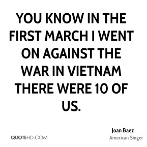 You know in the first march I went on against the war in Vietnam there were 10 of us.