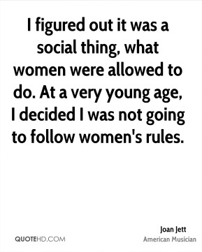 Joan Jett - I figured out it was a social thing, what women were allowed to do. At a very young age, I decided I was not going to follow women's rules.