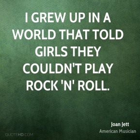 I grew up in a world that told girls they couldn't play rock 'n' roll.