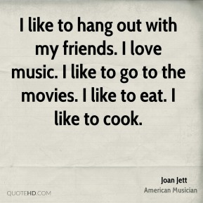 I like to hang out with my friends. I love music. I like to go to the movies. I like to eat. I like to cook.