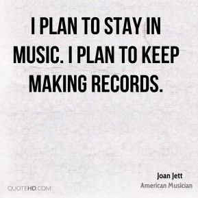 I plan to stay in music. I plan to keep making records.