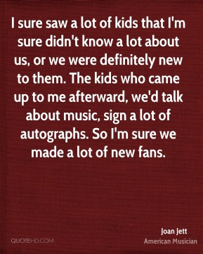 Joan Jett - I sure saw a lot of kids that I'm sure didn't know a lot about us, or we were definitely new to them. The kids who came up to me afterward, we'd talk about music, sign a lot of autographs. So I'm sure we made a lot of new fans.