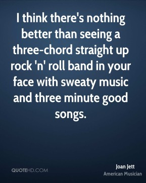 Joan Jett - I think there's nothing better than seeing a three-chord straight up rock 'n' roll band in your face with sweaty music and three minute good songs.