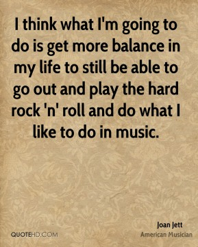 I think what I'm going to do is get more balance in my life to still be able to go out and play the hard rock 'n' roll and do what I like to do in music.