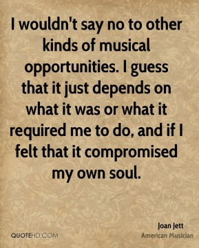 I wouldn't say no to other kinds of musical opportunities. I guess that it just depends on what it was or what it required me to do, and if I felt that it compromised my own soul.