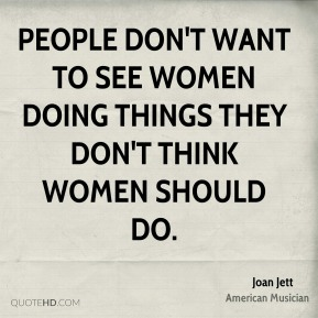 Joan Jett - People don't want to see women doing things they don't think women should do.