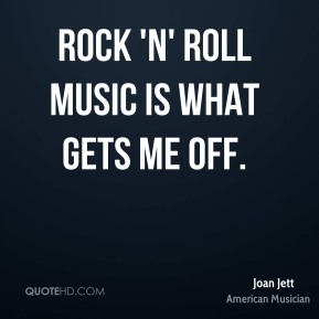 Rock 'n' roll music is what gets me off.