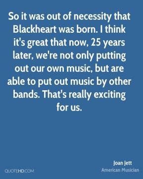 So it was out of necessity that Blackheart was born. I think it's great that now, 25 years later, we're not only putting out our own music, but are able to put out music by other bands. That's really exciting for us.