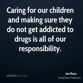 Joe Baca - Caring for our children and making sure they do not get addicted to drugs is all of our responsibility.