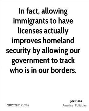Joe Baca - In fact, allowing immigrants to have licenses actually improves homeland security by allowing our government to track who is in our borders.