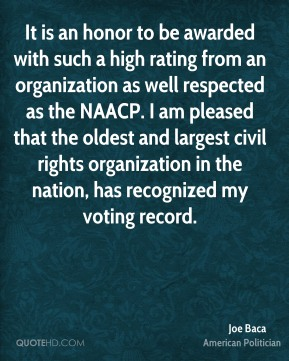Joe Baca - It is an honor to be awarded with such a high rating from an organization as well respected as the NAACP. I am pleased that the oldest and largest civil rights organization in the nation, has recognized my voting record.