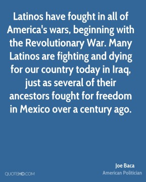 Latinos have fought in all of America's wars, beginning with the Revolutionary War. Many Latinos are fighting and dying for our country today in Iraq, just as several of their ancestors fought for freedom in Mexico over a century ago.