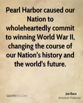 Joe Baca - Pearl Harbor caused our Nation to wholeheartedly commit to winning World War II, changing the course of our Nation's history and the world's future.
