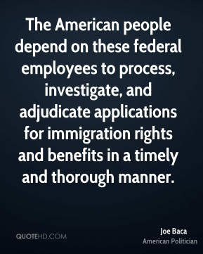 Joe Baca - The American people depend on these federal employees to process, investigate, and adjudicate applications for immigration rights and benefits in a timely and thorough manner.