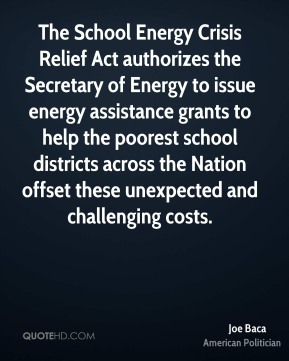 Joe Baca - The School Energy Crisis Relief Act authorizes the Secretary of Energy to issue energy assistance grants to help the poorest school districts across the Nation offset these unexpected and challenging costs.