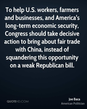 Joe Baca - To help U.S. workers, farmers and businesses, and America's long-term economic security, Congress should take decisive action to bring about fair trade with China, instead of squandering this opportunity on a weak Republican bill.
