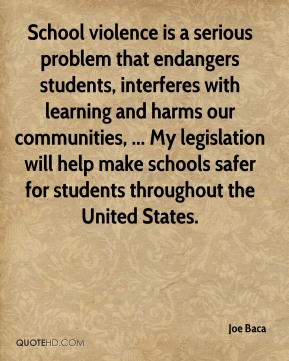 Joe Baca  - School violence is a serious problem that endangers students, interferes with learning and harms our communities, ... My legislation will help make schools safer for students throughout the United States.