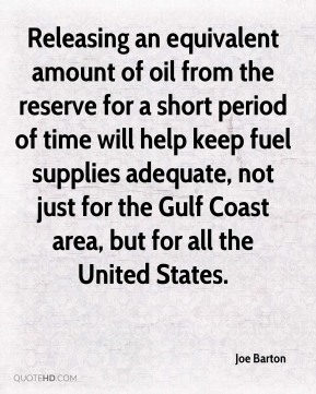 Joe Barton  - Releasing an equivalent amount of oil from the reserve for a short period of time will help keep fuel supplies adequate, not just for the Gulf Coast area, but for all the United States.