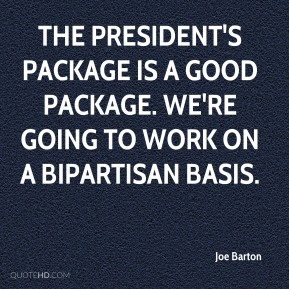 Joe Barton  - The president's package is a good package. We're going to work on a bipartisan basis.
