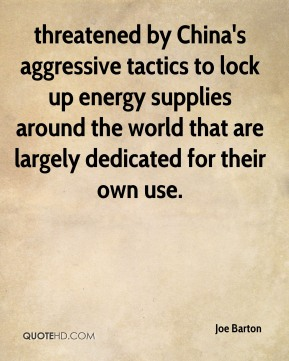 Joe Barton  - threatened by China's aggressive tactics to lock up energy supplies around the world that are largely dedicated for their own use.