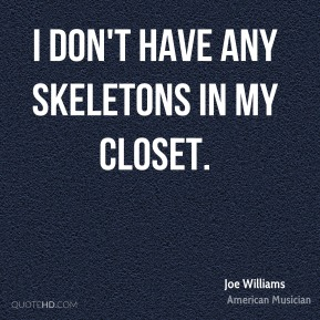 Joe Williams - I don't have any skeletons in my closet.