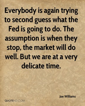 Everybody is again trying to second guess what the Fed is going to do. The assumption is when they stop, the market will do well. But we are at a very delicate time.