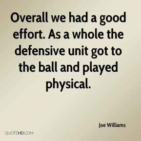 Overall we had a good effort. As a whole the defensive unit got to the ball and played physical.
