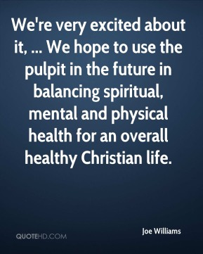 Joe Williams  - We're very excited about it, ... We hope to use the pulpit in the future in balancing spiritual, mental and physical health for an overall healthy Christian life.