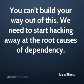 Joe Williams  - You can't build your way out of this. We need to start hacking away at the root causes of dependency.