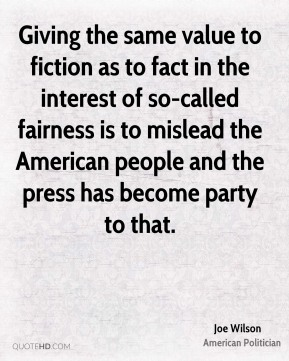 Joe Wilson - Giving the same value to fiction as to fact in the interest of so-called fairness is to mislead the American people and the press has become party to that.