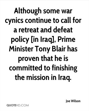 Joe Wilson  - Although some war cynics continue to call for a retreat and defeat policy [in Iraq], Prime Minister Tony Blair has proven that he is committed to finishing the mission in Iraq.