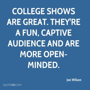 Joe Wilson  - College shows are great. They're a fun, captive audience and are more open-minded.