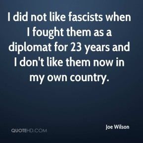 Joe Wilson  - I did not like fascists when I fought them as a diplomat for 23 years and I don't like them now in my own country.