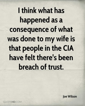 Joe Wilson  - I think what has happened as a consequence of what was done to my wife is that people in the CIA have felt there's been breach of trust.