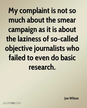 Joe Wilson  - My complaint is not so much about the smear campaign as it is about the laziness of so-called objective journalists who failed to even do basic research.