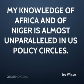 Joe Wilson  - My knowledge of Africa and of Niger is almost unparalleled in US policy circles.