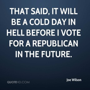 Joe Wilson  - That said, it will be a cold day in hell before I vote for a Republican in the future.
