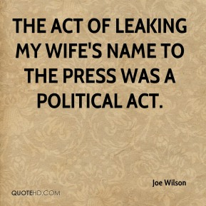 Joe Wilson  - The act of leaking my wife's name to the press was a political act.