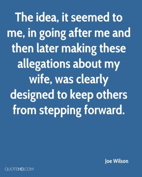 Joe Wilson  - The idea, it seemed to me, in going after me and then later making these allegations about my wife, was clearly designed to keep others from stepping forward.